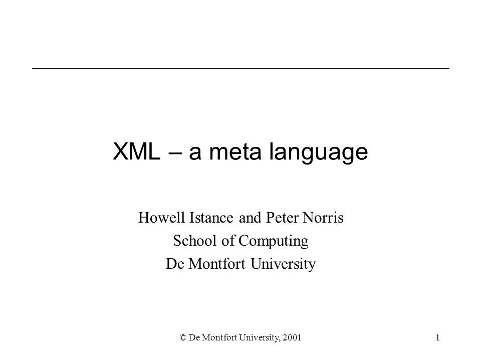 © De Montfort University, 20011 XML – a meta language Howell Istance and Peter Norris School of Computing De Montfort University