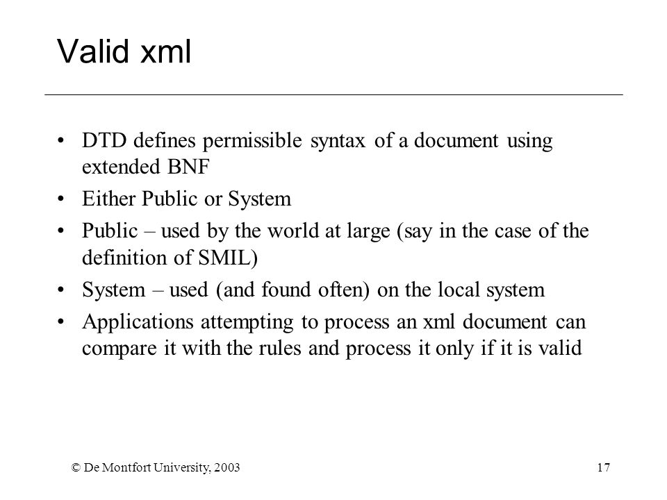 © De Montfort University, 200317 Valid xml DTD defines permissible syntax of a document using extended BNF Either Public or System Public – used by the world at large (say in the case of the definition of SMIL) System – used (and found often) on the local system Applications attempting to process an xml document can compare it with the rules and process it only if it is valid