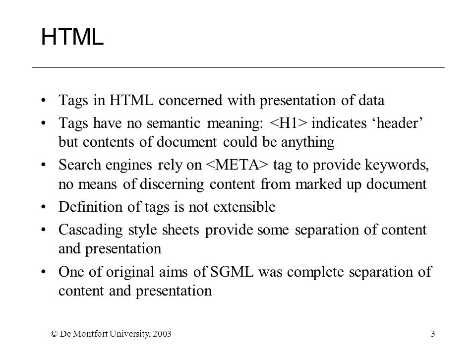 © De Montfort University, 20033 HTML Tags in HTML concerned with presentation of data Tags have no semantic meaning: indicates 'header' but contents of document could be anything Search engines rely on tag to provide keywords, no means of discerning content from marked up document Definition of tags is not extensible Cascading style sheets provide some separation of content and presentation One of original aims of SGML was complete separation of content and presentation