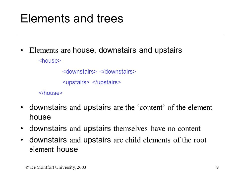© De Montfort University, 20039 Elements and trees Elements are house, downstairs and upstairs downstairs and upstairs are the 'content' of the element house downstairs and upstairs themselves have no content downstairs and upstairs are child elements of the root element house
