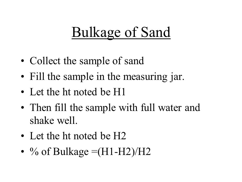 Bulkage of Sand Collect the sample of sand Fill the sample in the measuring jar. Let the ht noted be H1 Then fill the sample with full water and shake