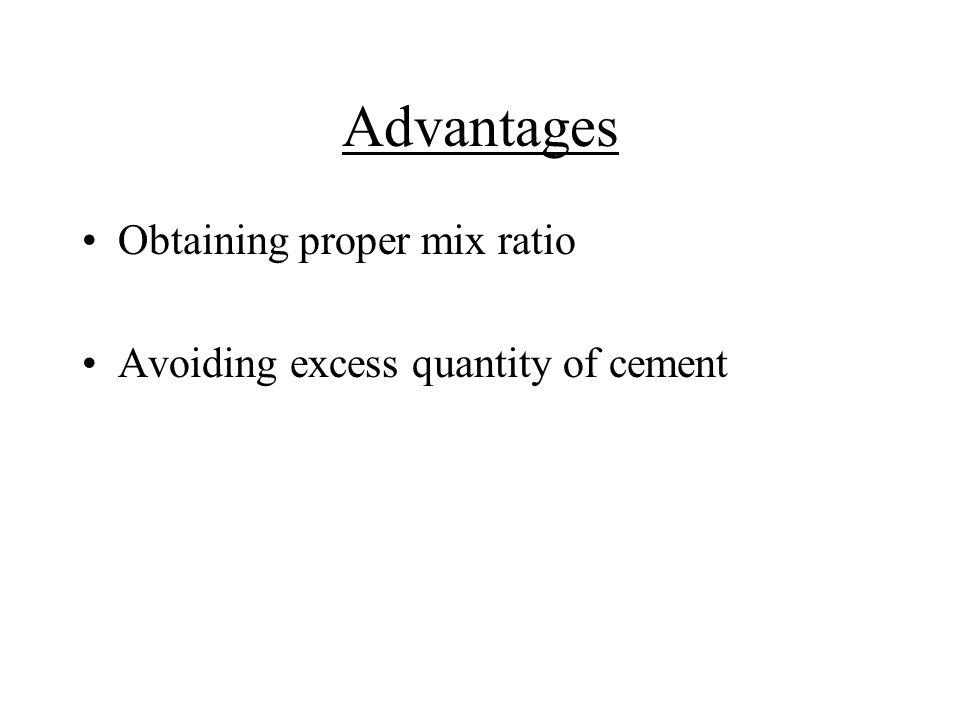 Advantages Obtaining proper mix ratio Avoiding excess quantity of cement