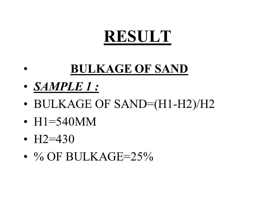 RESULT BULKAGE OF SAND SAMPLE 1 : BULKAGE OF SAND=(H1-H2)/H2 H1=540MM H2=430 % OF BULKAGE=25%