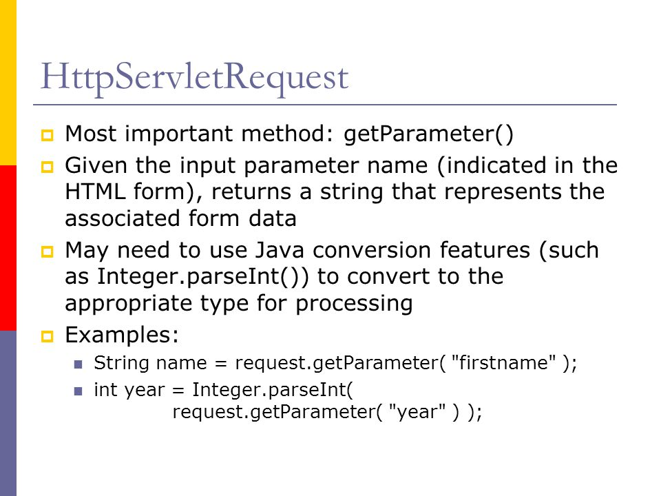 HttpServletRequest  Most important method: getParameter()  Given the input parameter name (indicated in the HTML form), returns a string that represents the associated form data  May need to use Java conversion features (such as Integer.parseInt()) to convert to the appropriate type for processing  Examples: String name = request.getParameter( firstname ); int year = Integer.parseInt( request.getParameter( year ) );