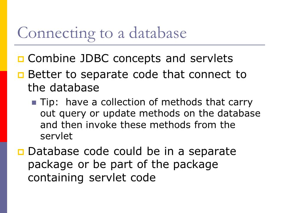 Connecting to a database  Combine JDBC concepts and servlets  Better to separate code that connect to the database Tip: have a collection of methods that carry out query or update methods on the database and then invoke these methods from the servlet  Database code could be in a separate package or be part of the package containing servlet code