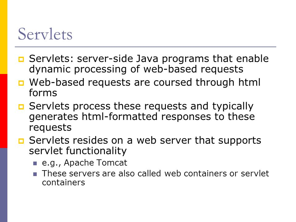 Servlets  Servlets: server-side Java programs that enable dynamic processing of web-based requests  Web-based requests are coursed through html forms  Servlets process these requests and typically generates html-formatted responses to these requests  Servlets resides on a web server that supports servlet functionality e.g., Apache Tomcat These servers are also called web containers or servlet containers