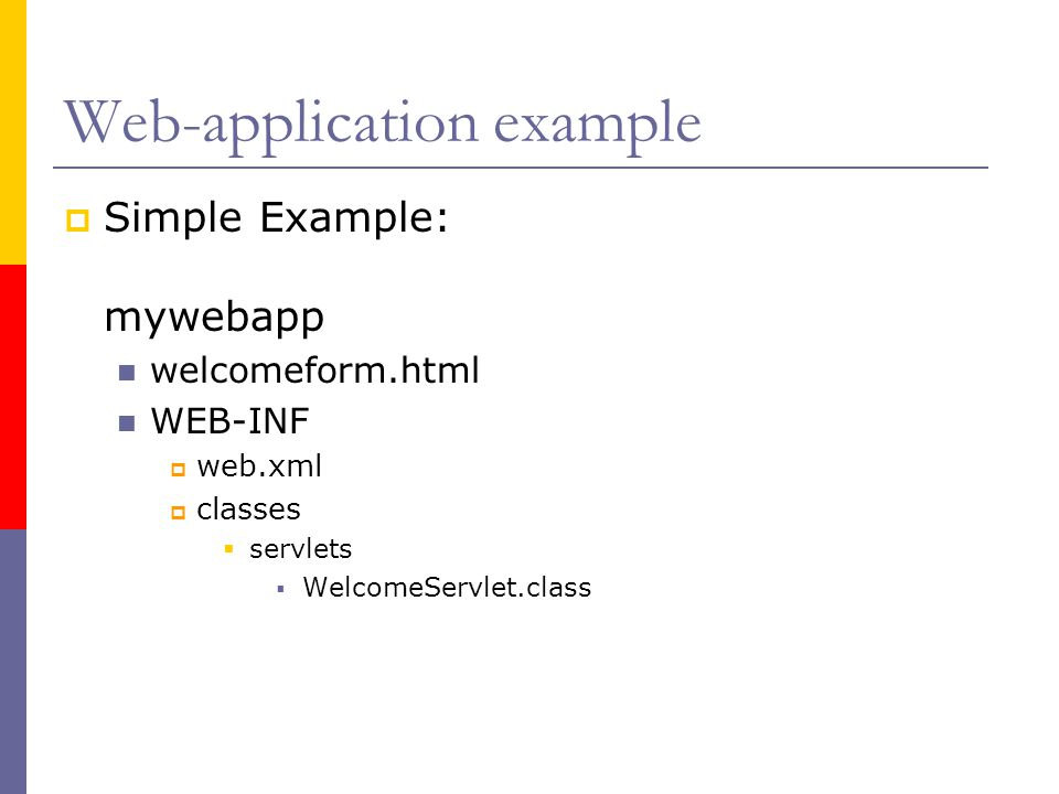 Web-application example  Simple Example: mywebapp welcomeform.html WEB-INF  web.xml  classes  servlets  WelcomeServlet.class