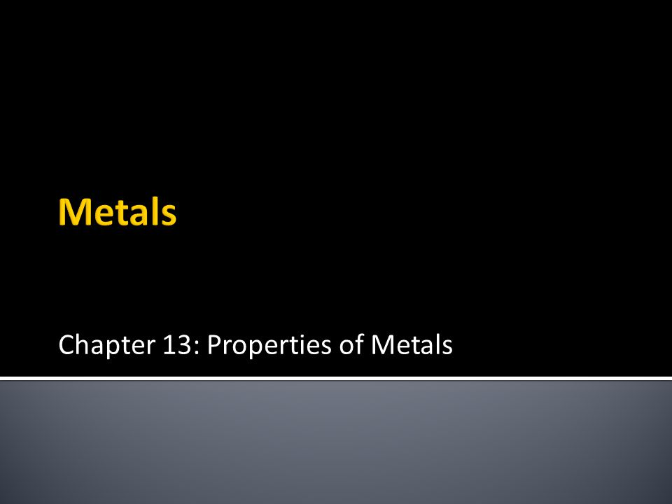 Chapter 13: Properties of Metals Metals
