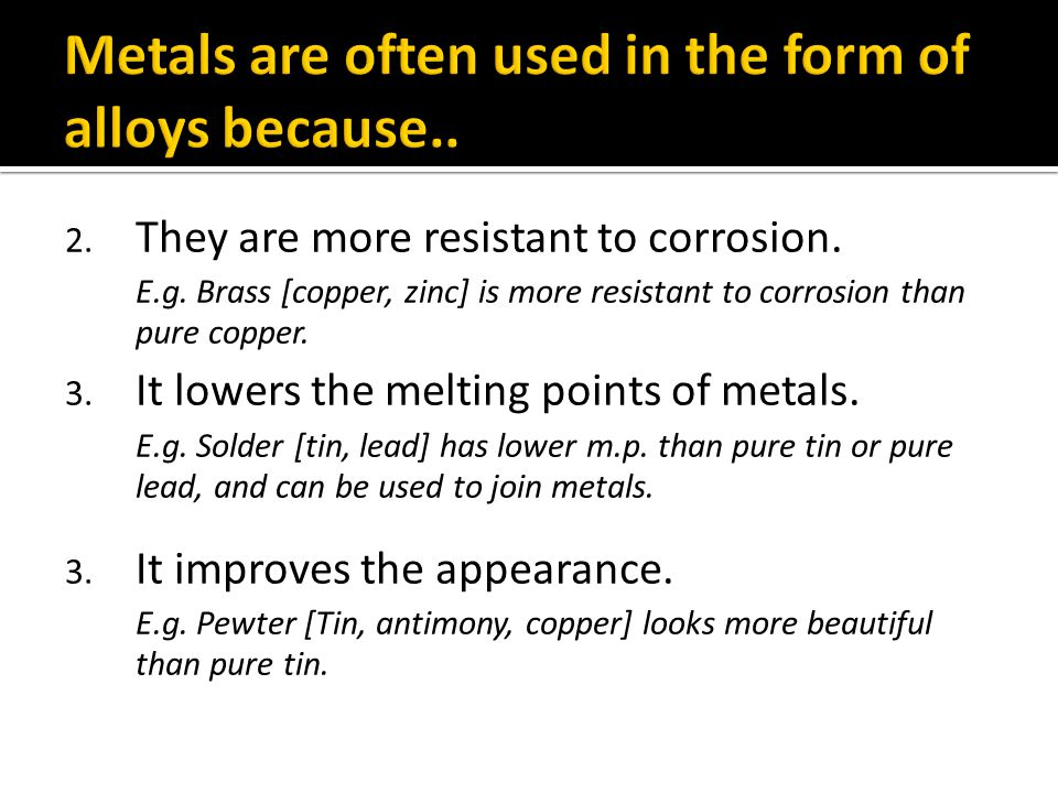 2. They are more resistant to corrosion. E.g. Brass [copper, zinc] is more resistant to corrosion than pure copper. 3. It lowers the melting points of