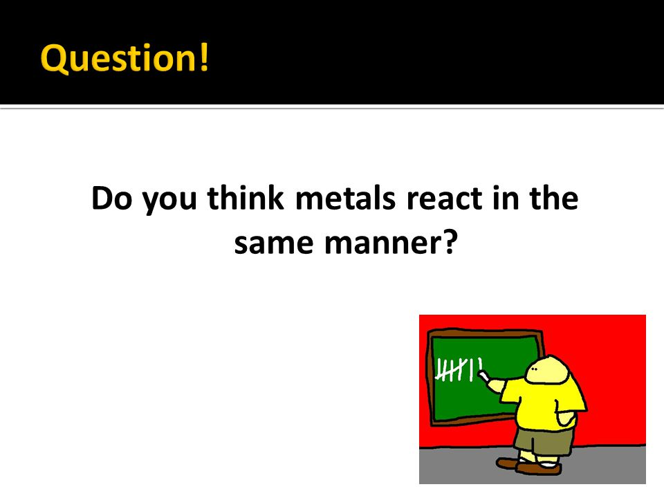 Do you think metals react in the same manner?
