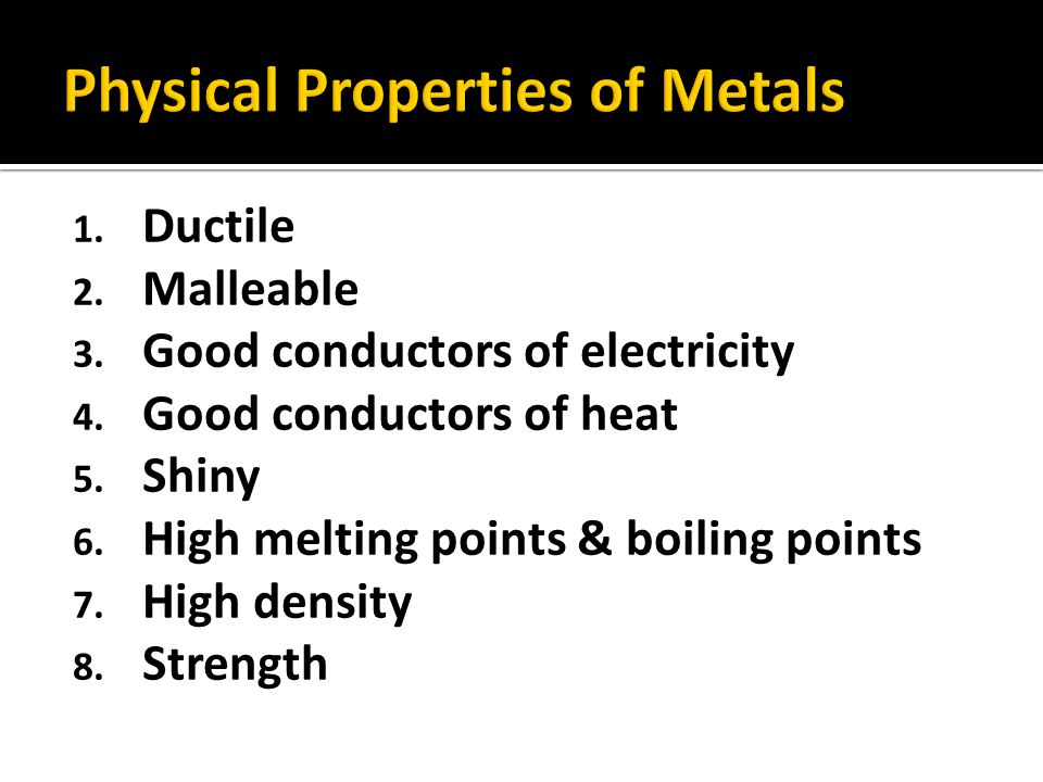1. Ductile 2. Malleable 3. Good conductors of electricity 4. Good conductors of heat 5. Shiny 6. High melting points & boiling points 7. High density