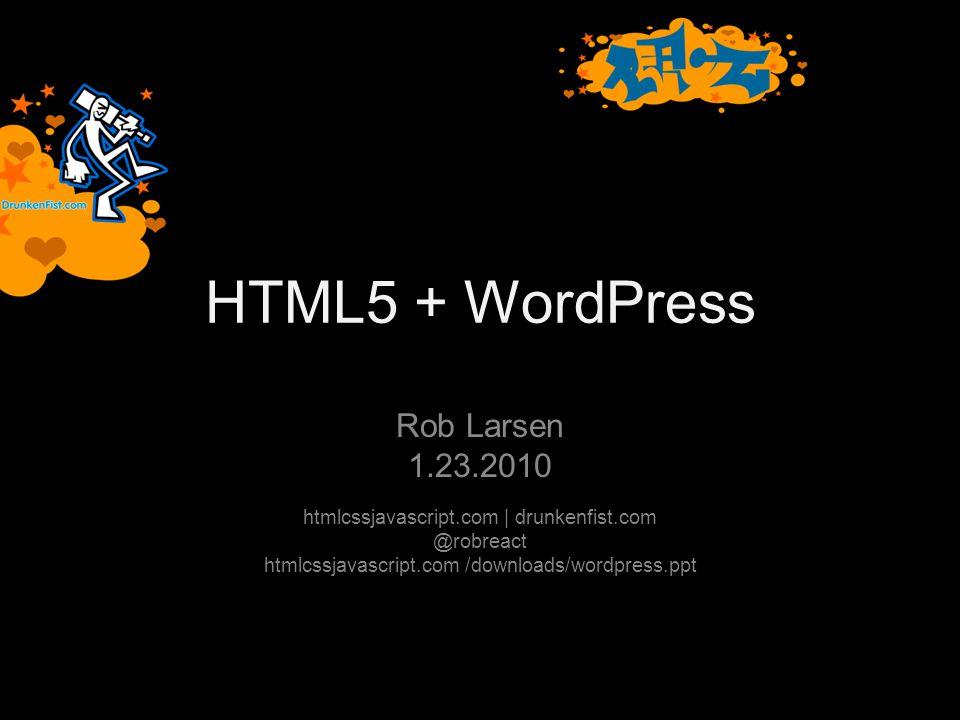 HTML5 + WordPress Rob Larsen 1.23.2010 htmlcssjavascript.com | drunkenfist.com @robreact htmlcssjavascript.com /downloads/wordpress.ppt