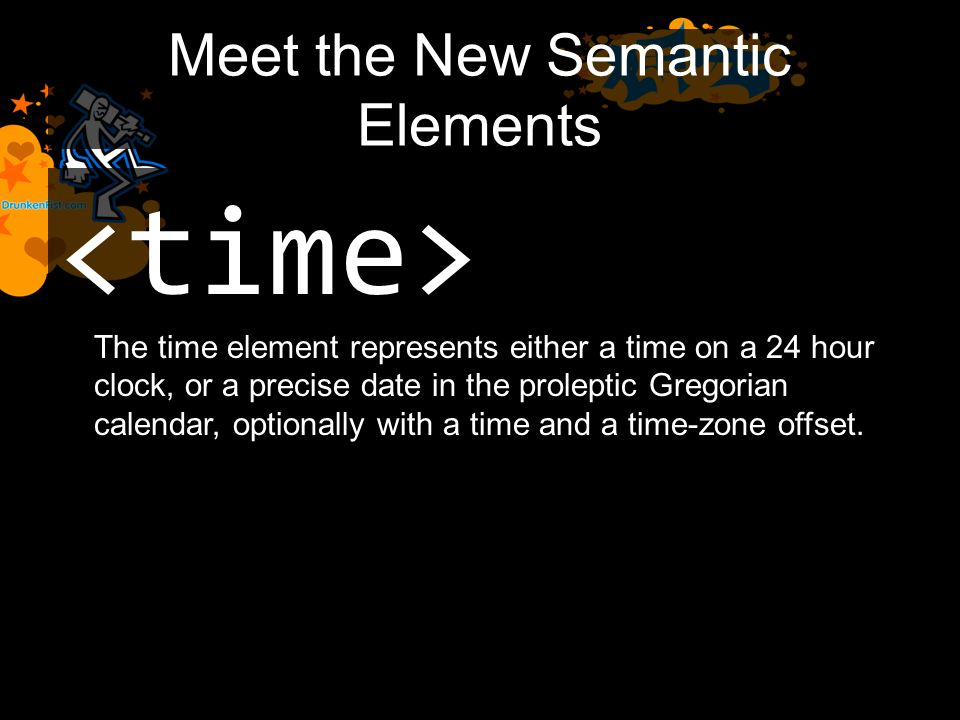 Meet the New Semantic Elements The time element represents either a time on a 24 hour clock, or a precise date in the proleptic Gregorian calendar, optionally with a time and a time-zone offset.