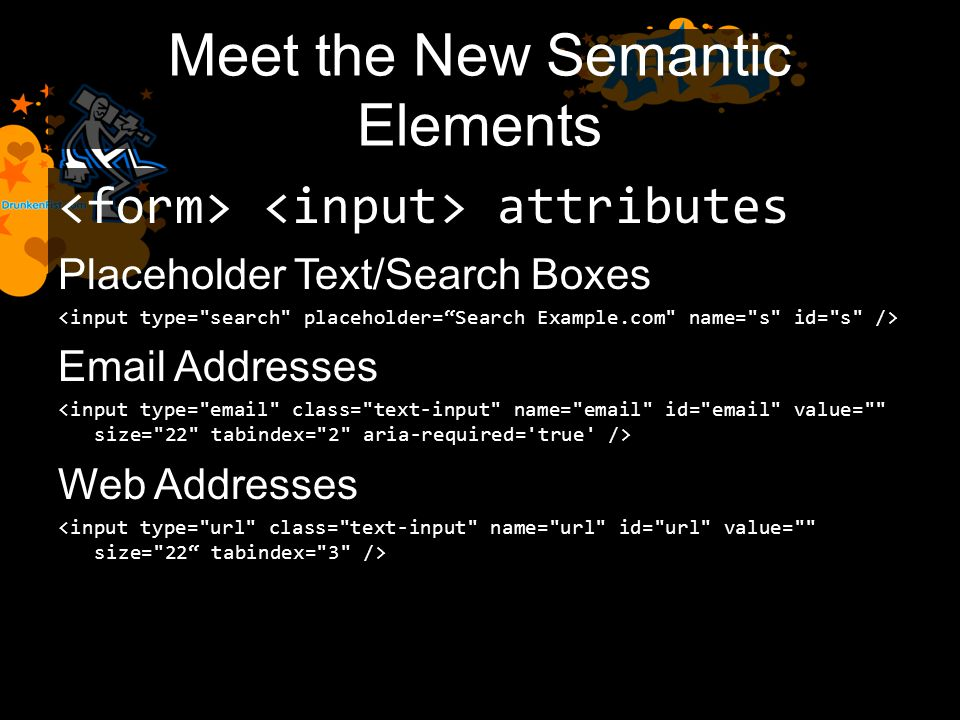 Meet the New Semantic Elements attributes Placeholder Text/Search Boxes Email Addresses Web Addresses