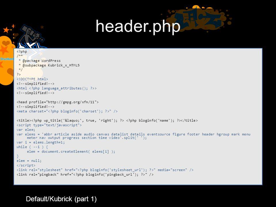 header.php < php /** * @package WordPress * @subpackage Kubrick_x_HTML5 */ > > /> var elem; var elems = abbr article aside audio canvas datalist details eventsource figure footer header hgroup mark menu meter nav output progress section time video .split( ); var i = elems.length+1; while ( --i ) { elem = document.createElement( elems[i] ); } elem = null; media= screen /> /> Default/Kubrick (part 1)