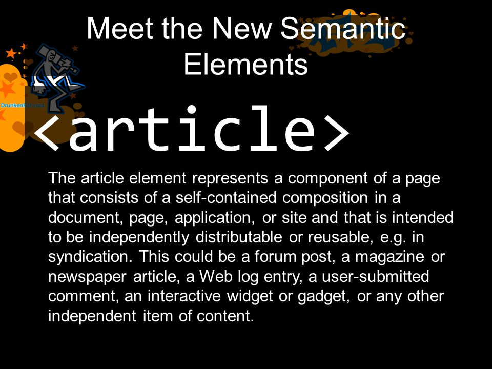 Meet the New Semantic Elements The article element represents a component of a page that consists of a self-contained composition in a document, page, application, or site and that is intended to be independently distributable or reusable, e.g.
