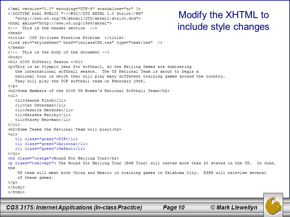 CGS 3175: Internet Applications (In-class Practice) Page 10 © Mark Llewellyn Modify the XHTML to include style changes <!DOCTYPE html PUBLIC -//W3C//DTD XHTML 1.0 Strict//EN http://www.w3.org/TR/xhtml1/DTD/xhtml1-strict.dtd > CSS In-class Practice Problem 2008 Softball Season This is an Olympic year for softball, so the Beijing Games are dominating the international softball season.