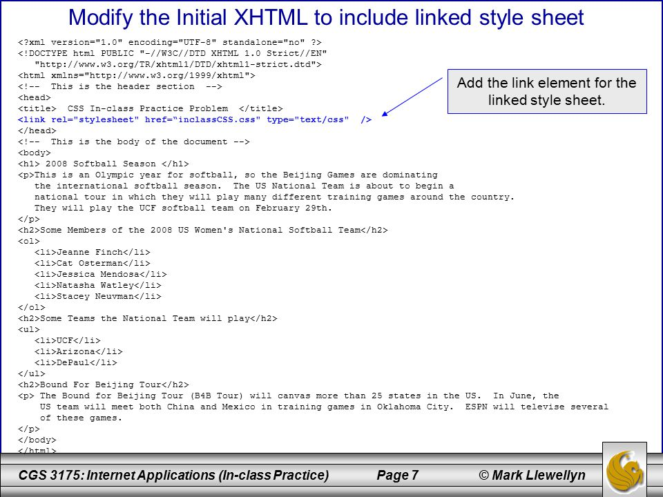 CGS 3175: Internet Applications (In-class Practice) Page 7 © Mark Llewellyn Modify the Initial XHTML to include linked style sheet <!DOCTYPE html PUBLIC -//W3C//DTD XHTML 1.0 Strict//EN http://www.w3.org/TR/xhtml1/DTD/xhtml1-strict.dtd > CSS In-class Practice Problem 2008 Softball Season This is an Olympic year for softball, so the Beijing Games are dominating the international softball season.