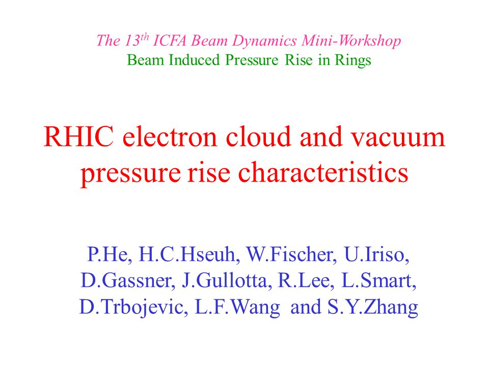 RHIC electron cloud and vacuum pressure rise characteristics P.He, H.C.Hseuh, W.Fischer, U.Iriso, D.Gassner, J.Gullotta, R.Lee, L.Smart, D.Trbojevic, L.F.Wang and S.Y.Zhang The 13 th ICFA Beam Dynamics Mini-Workshop Beam Induced Pressure Rise in Rings