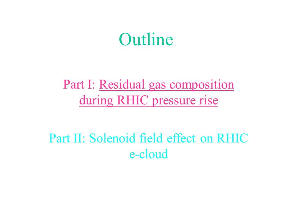 Outline Part I: Residual gas composition during RHIC pressure rise Part II: Solenoid field effect on RHIC e-cloud