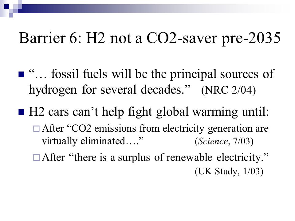 Barrier 6: H2 not a CO2-saver pre-2035 … fossil fuels will be the principal sources of hydrogen for several decades. (NRC 2/04) H2 cars can't help fight global warming until:  After CO2 emissions from electricity generation are virtually eliminated…. (Science, 7/03)  After there is a surplus of renewable electricity. (UK Study, 1/03)