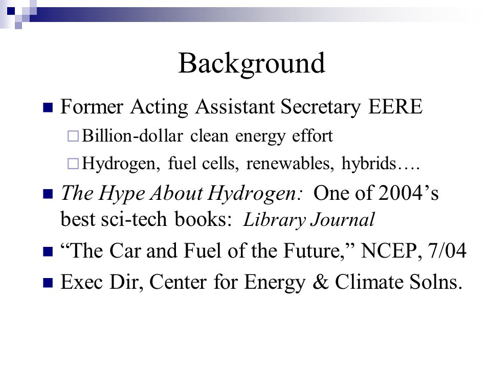 Background Former Acting Assistant Secretary EERE  Billion-dollar clean energy effort  Hydrogen, fuel cells, renewables, hybrids….