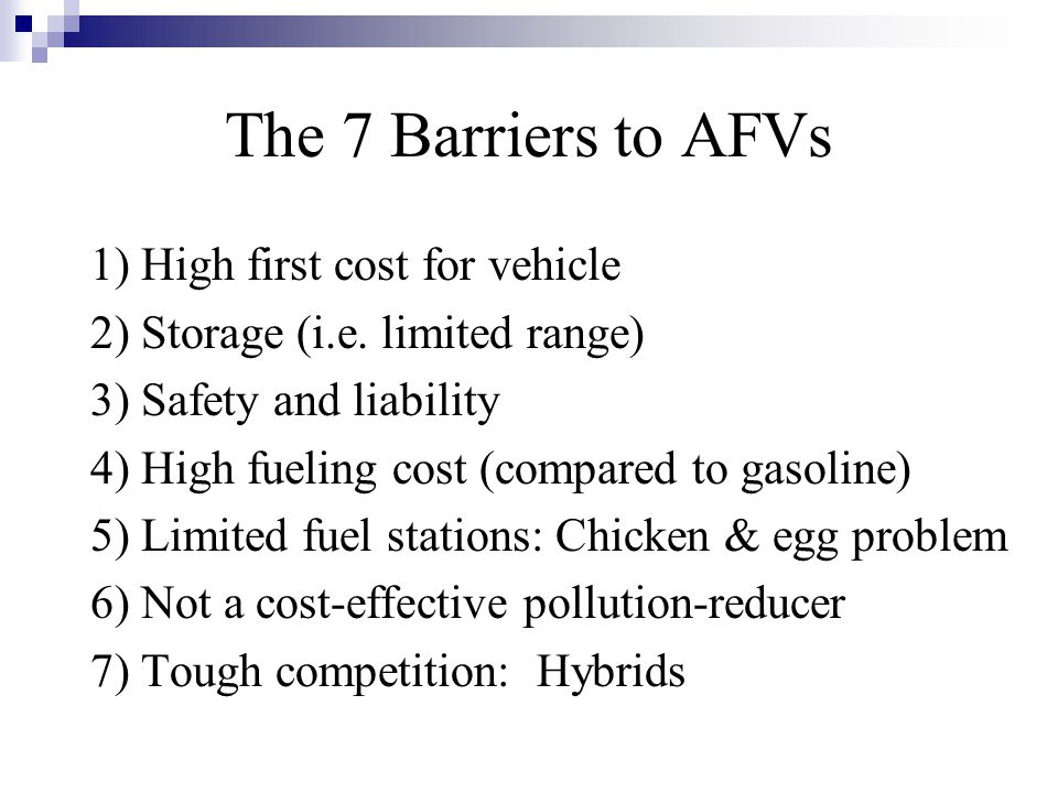 The 7 Barriers to AFVs 1) High first cost for vehicle 2) Storage (i.e.