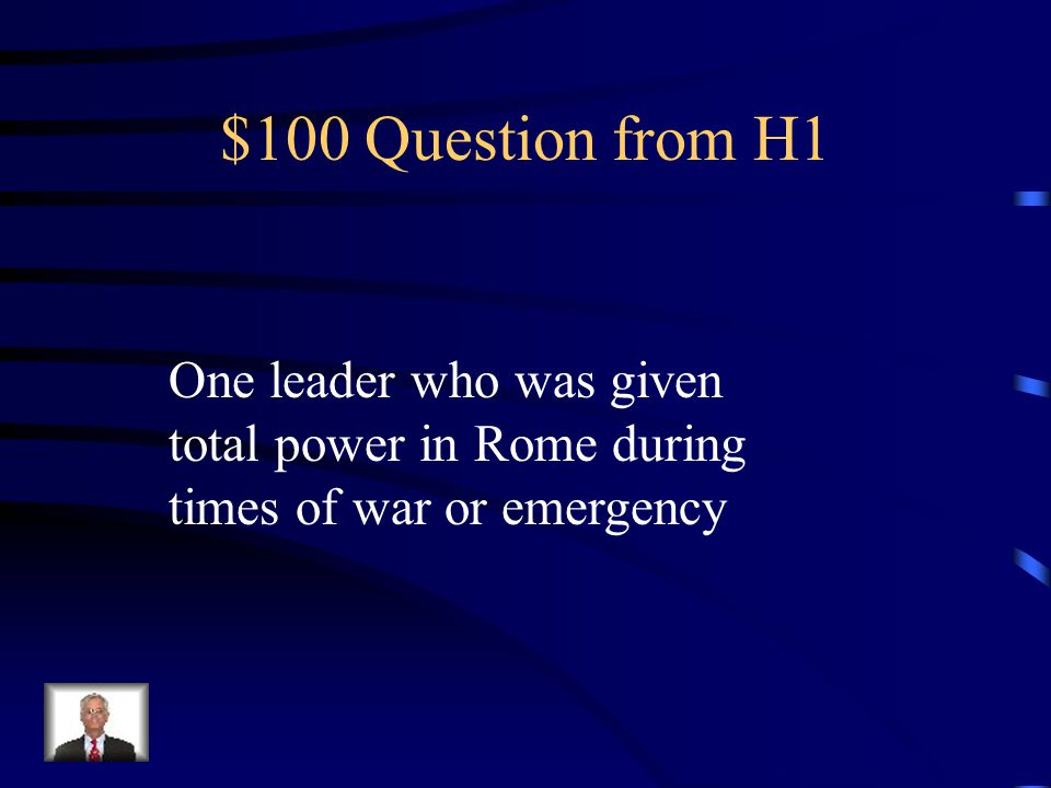 $100 Question from H1 One leader who was given total power in Rome during times of war or emergency