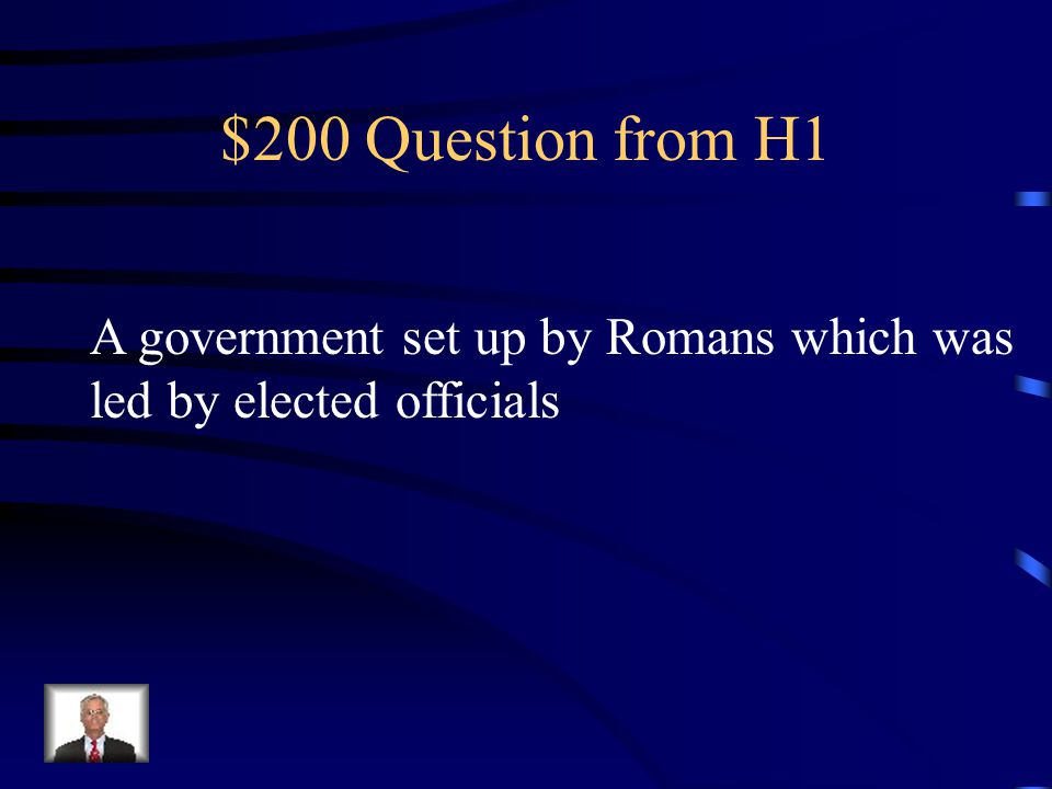 $200 Question from H1 A government set up by Romans which was led by elected officials