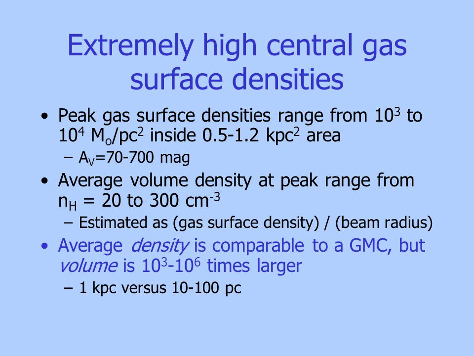Extremely high central gas surface densities Peak gas surface densities range from 10 3 to 10 4 M o /pc 2 inside 0.5-1.2 kpc 2 area –A V =70-700 mag Average volume density at peak range from n H = 20 to 300 cm -3 –Estimated as (gas surface density) / (beam radius) Average density is comparable to a GMC, but volume is 10 3 -10 6 times larger –1 kpc versus 10-100 pc