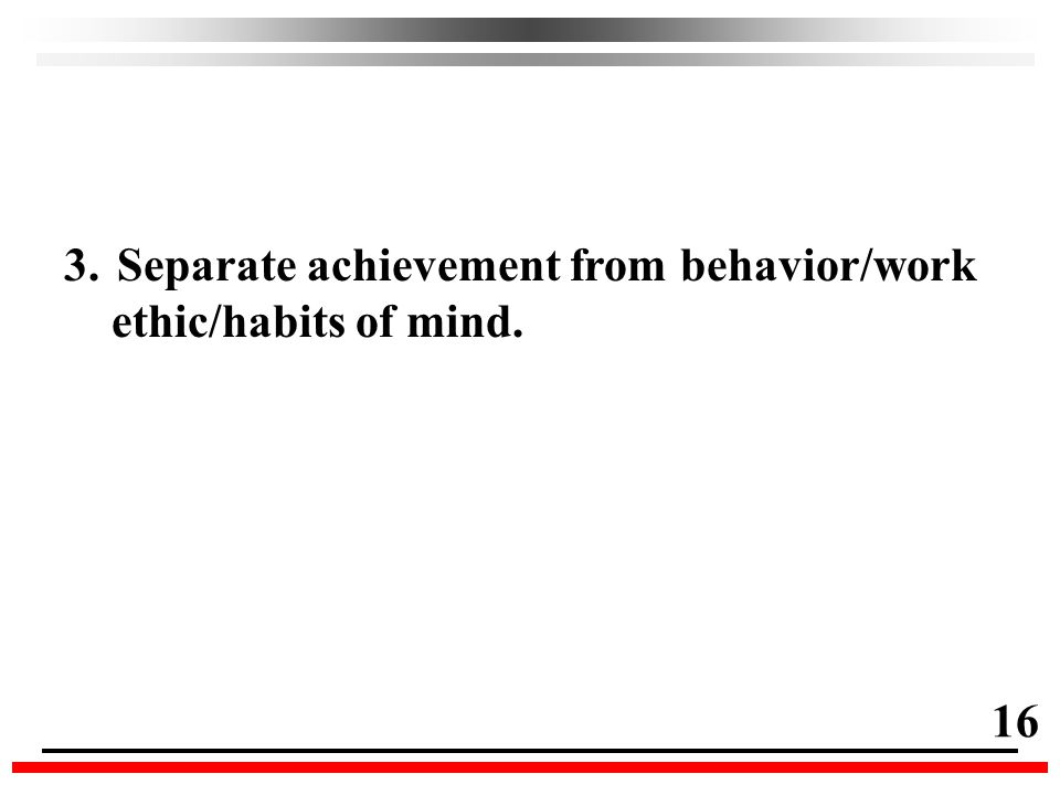 3.Separate achievement from behavior/work ethic/habits of mind. 16