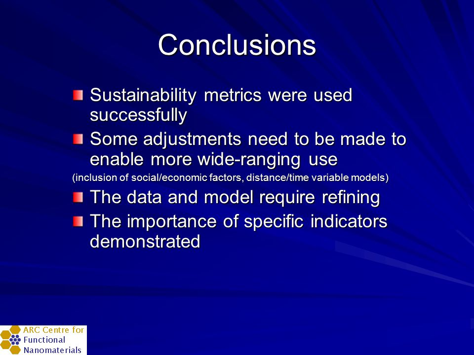 Conclusions Sustainability metrics were used successfully Some adjustments need to be made to enable more wide-ranging use (inclusion of social/econom