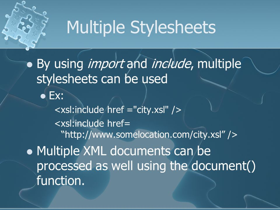Multiple Stylesheets By using import and include, multiple stylesheets can be used Ex: Multiple XML documents can be processed as well using the document() function.