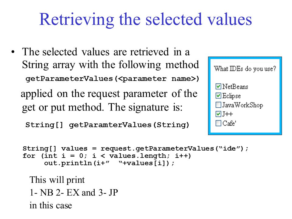 Retrieving All parameters when names are not known Sometimes the programmer may not know the names of all parameters which will be passed to the Servlet For example when the page was dynamically generated by another servlet according to the results of a query in database or the content of a file In these cases we can use the getPatameterNames() method applied to the request parameter, which will return an object of the Enumeration class Enumeration en = request.getParameterNames()