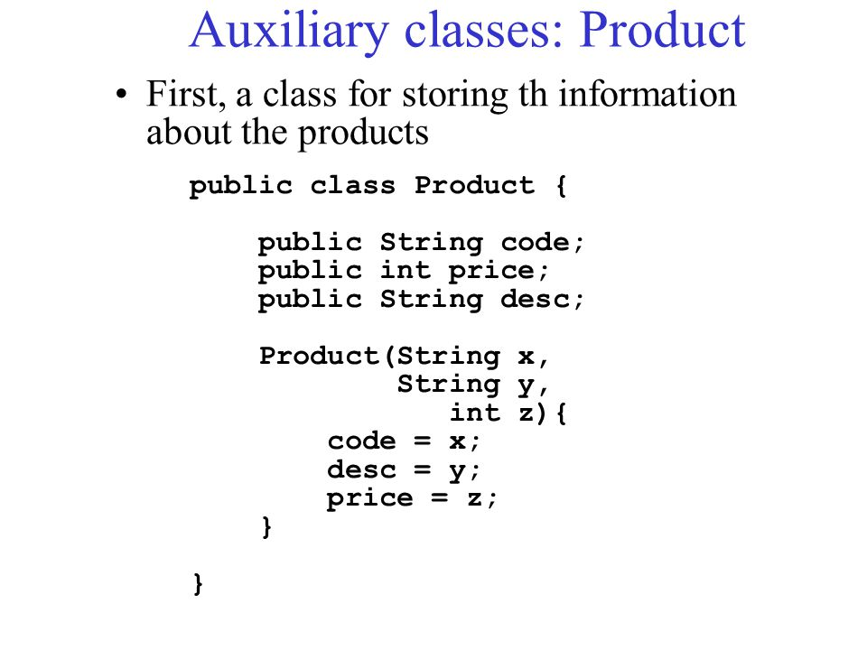 Auxiliary classes: Product public class Product { public String code; public int price; public String desc; Product(String x, String y, int z){ code =
