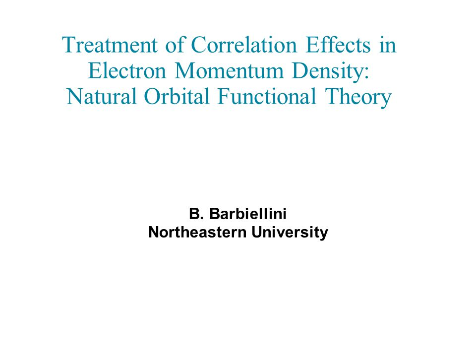 Treatment of Correlation Effects in Electron Momentum Density: Natural Orbital Functional Theory B. Barbiellini Northeastern University