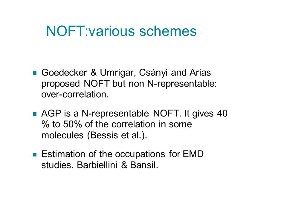 NOFT:various schemes Goedecker & Umrigar, Csányi and Arias proposed NOFT but non N-representable: over-correlation. AGP is a N-representable NOFT. It
