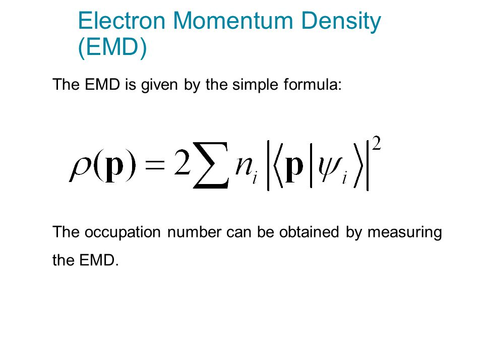 Electron Momentum Density (EMD) The EMD is given by the simple formula: The occupation number can be obtained by measuring the EMD.