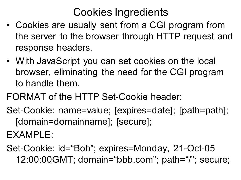 Cookies Ingredients Cookies are usually sent from a CGI program from the server to the browser through HTTP request and response headers.