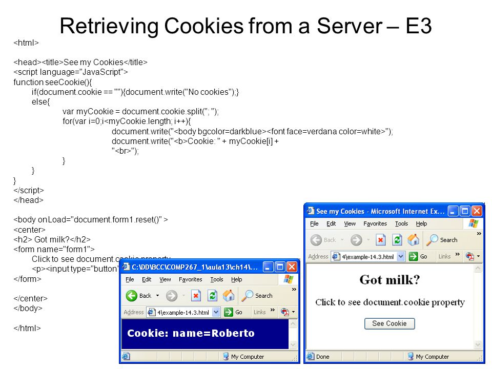 Retrieving Cookies from a Server – E3 See my Cookies function seeCookie(){ if(document.cookie == ){document.write( No cookies );} else{ var myCookie = document.cookie.split( ; ); for(var i=0;i<myCookie.length; i++){ document.write( ); document.write( Cookie: + myCookie[i] + ); } Got milk.
