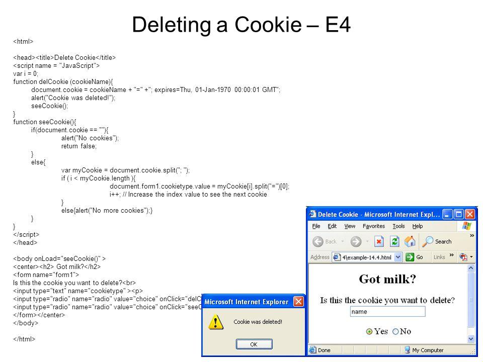 Deleting a Cookie – E4 Delete Cookie var i = 0; function delCookie (cookieName){ document.cookie = cookieName + = + ; expires=Thu, 01-Jan-1970 00:00:01 GMT ; alert( Cookie was deleted! ); seeCookie(); } function seeCookie(){ if(document.cookie == ){ alert( No cookies ); return false; } else{ var myCookie = document.cookie.split( ; ); if ( i < myCookie.length ){ document.form1.cookietype.value = myCookie[i].split( = )[0]; i++; // Increase the index value to see the next cookie } else{alert( No more cookies );} } Got milk.