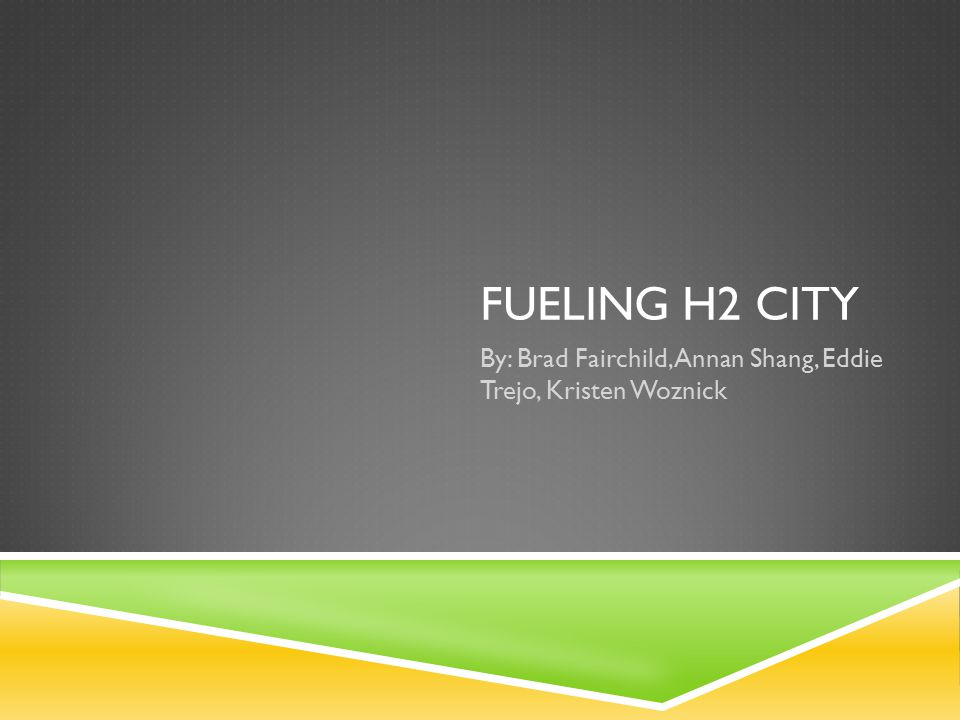 FUELING H2 CITY By: Brad Fairchild, Annan Shang, Eddie Trejo, Kristen Woznick