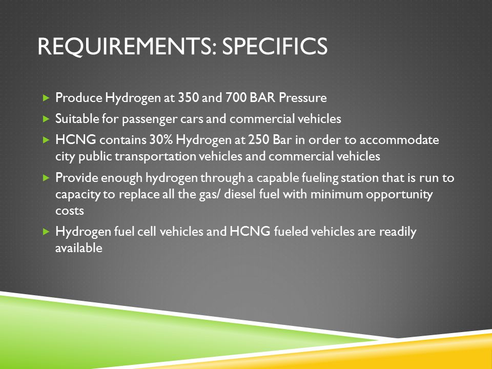 REQUIREMENTS: SPECIFICS  Produce Hydrogen at 350 and 700 BAR Pressure  Suitable for passenger cars and commercial vehicles  HCNG contains 30% Hydrogen at 250 Bar in order to accommodate city public transportation vehicles and commercial vehicles  Provide enough hydrogen through a capable fueling station that is run to capacity to replace all the gas/ diesel fuel with minimum opportunity costs  Hydrogen fuel cell vehicles and HCNG fueled vehicles are readily available