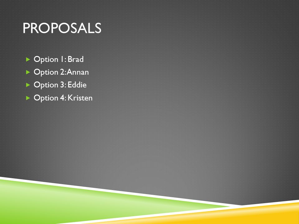 PROPOSALS  Option 1: Brad  Option 2: Annan  Option 3: Eddie  Option 4: Kristen