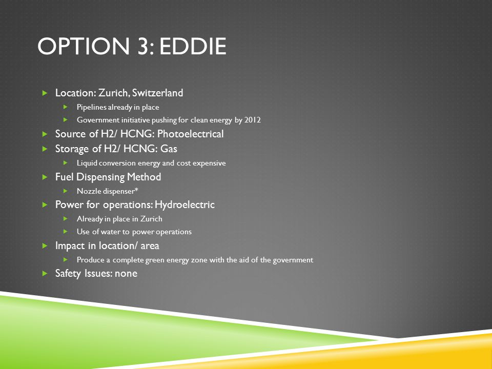 OPTION 3: EDDIE  Location: Zurich, Switzerland  Pipelines already in place  Government initiative pushing for clean energy by 2012  Source of H2/ HCNG: Photoelectrical  Storage of H2/ HCNG: Gas  Liquid conversion energy and cost expensive  Fuel Dispensing Method  Nozzle dispenser*  Power for operations: Hydroelectric  Already in place in Zurich  Use of water to power operations  Impact in location/ area  Produce a complete green energy zone with the aid of the government  Safety Issues: none
