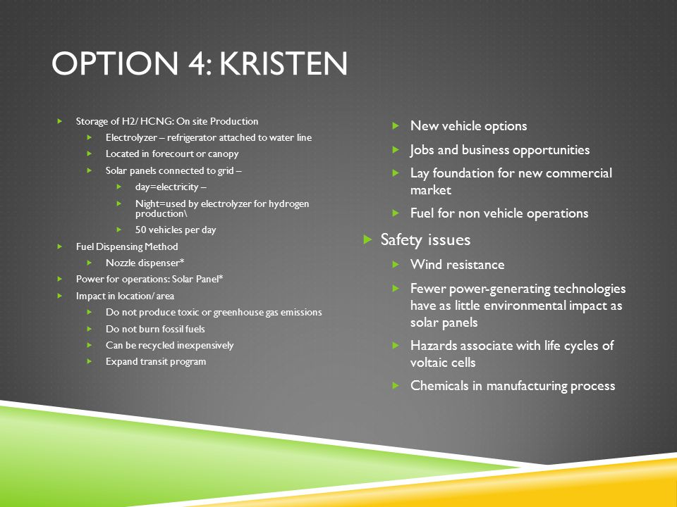 OPTION 4: KRISTEN  Storage of H2/ HCNG: On site Production  Electrolyzer – refrigerator attached to water line  Located in forecourt or canopy  Solar panels connected to grid –  day=electricity –  Night=used by electrolyzer for hydrogen production\  50 vehicles per day  Fuel Dispensing Method  Nozzle dispenser*  Power for operations: Solar Panel*  Impact in location/ area  Do not produce toxic or greenhouse gas emissions  Do not burn fossil fuels  Can be recycled inexpensively  Expand transit program  New vehicle options  Jobs and business opportunities  Lay foundation for new commercial market  Fuel for non vehicle operations  Safety issues  Wind resistance  Fewer power-generating technologies have as little environmental impact as solar panels  Hazards associate with life cycles of voltaic cells  Chemicals in manufacturing process
