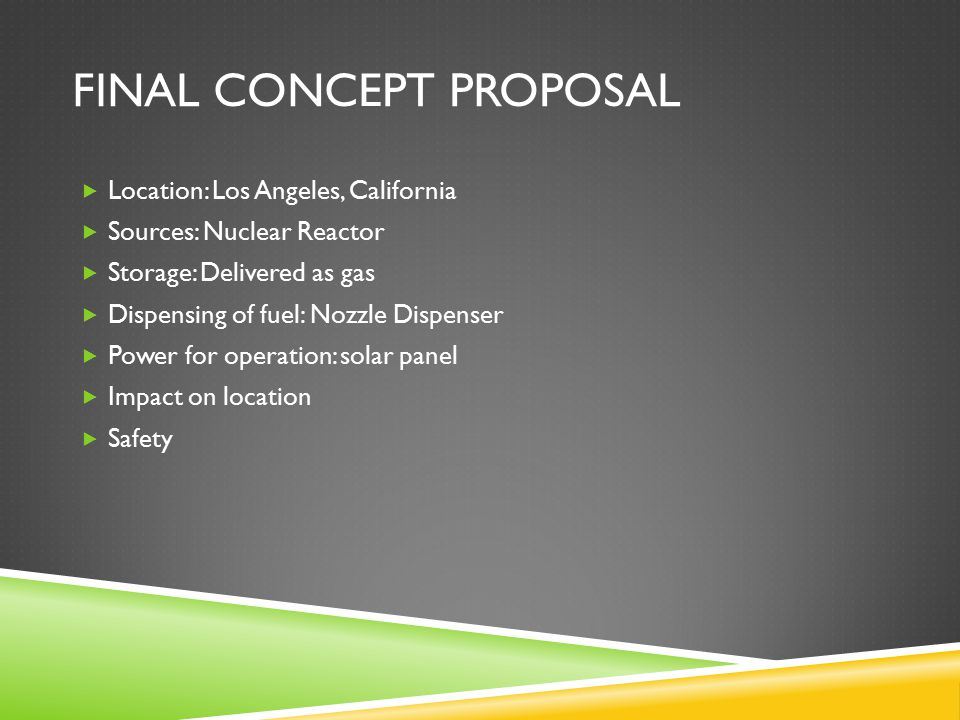 FINAL CONCEPT PROPOSAL  Location: Los Angeles, California  Sources: Nuclear Reactor  Storage: Delivered as gas  Dispensing of fuel: Nozzle Dispens