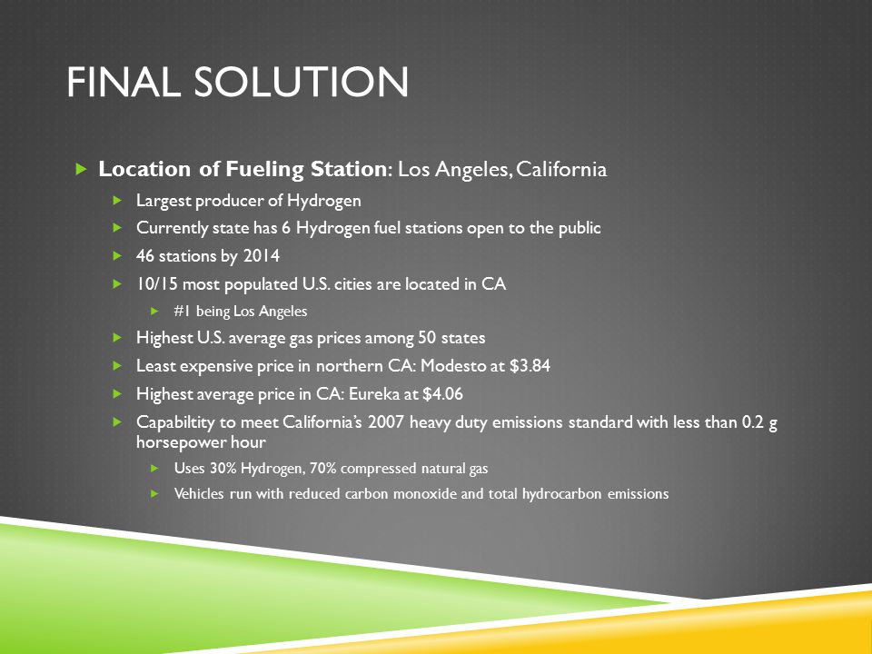 FINAL SOLUTION  Location of Fueling Station: Los Angeles, California  Largest producer of Hydrogen  Currently state has 6 Hydrogen fuel stations open to the public  46 stations by 2014  10/15 most populated U.S.
