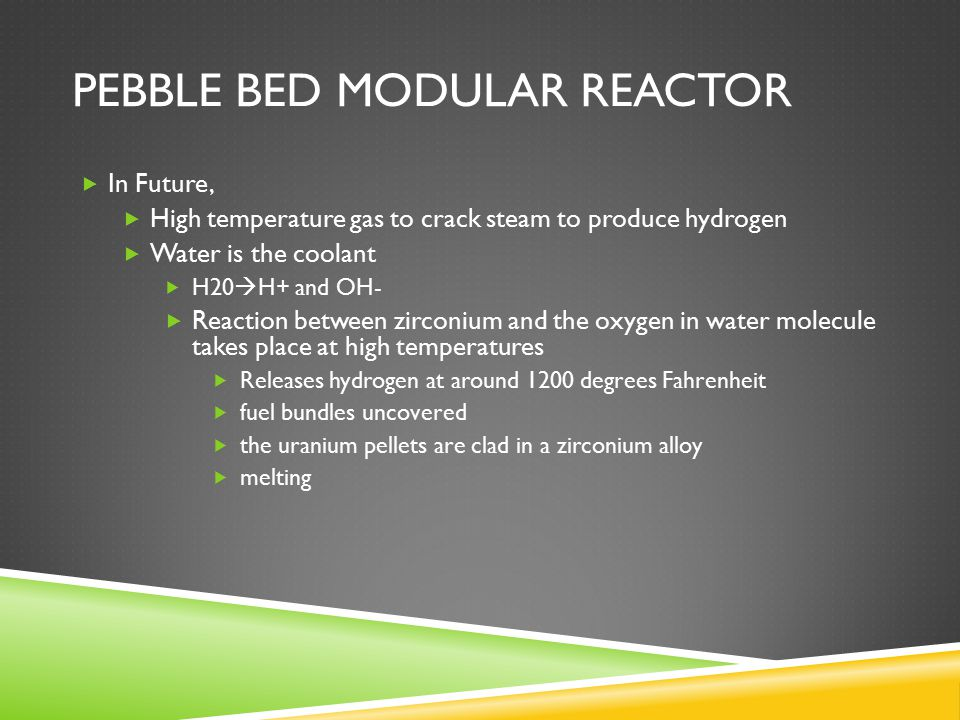 PEBBLE BED MODULAR REACTOR  In Future,  High temperature gas to crack steam to produce hydrogen  Water is the coolant  H20  H+ and OH-  Reaction between zirconium and the oxygen in water molecule takes place at high temperatures  Releases hydrogen at around 1200 degrees Fahrenheit  fuel bundles uncovered  the uranium pellets are clad in a zirconium alloy  melting