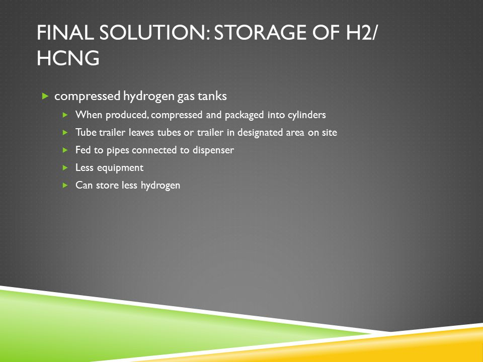 FINAL SOLUTION: STORAGE OF H2/ HCNG  compressed hydrogen gas tanks  When produced, compressed and packaged into cylinders  Tube trailer leaves tubes or trailer in designated area on site  Fed to pipes connected to dispenser  Less equipment  Can store less hydrogen